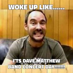 Woke up like...... It's Dave Matthews Band Concert Day!!!!!!!!