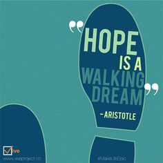 """Hope is a walking dream."" - Aristotle 