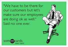 'We have to be there for our customers but let's make sure our employees are doing ok as well.' Said no one ever.