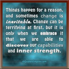 Things happen for a reason, and sometimes change is inevitable. Change can be terrifying at first, but it is only when we embrace it that we...