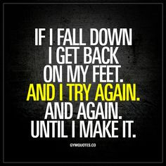 """If I fall down I get back on my feet. And I try again. And again. Until I make it."" We all fail from time to time. We all fall down at one point or another. If that happens, you get back on your feet. And you try again. And again. And again until you make it. Be consistent. Do not give up. Ever. #nevergiveup www.gymquotes.co"