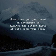 Sometimes You just Need An Adventure to Cleanse the Bitter Taste of Life From Your Soul quote is part of Adventure quotes - Place Quotes, Now Quotes, Quotes To Live By, Motivational Quotes, Inspirational Quotes, Wisdom Quotes, Get Away Quotes, Sometimes Quotes, Couple Quotes