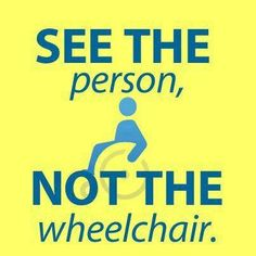 See the person, NOT the wheelchair.