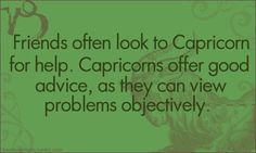 friends often look to capricorn for help. capricorns offer good advice, as they can view problems objectively.