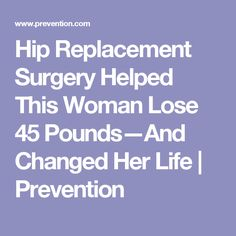 Hip Replacement Surgery Helped This Woman Lose 45 Pounds—And Changed Her Life | Prevention