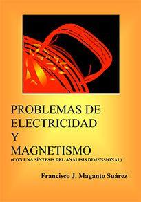 Problemas de electricidad y magnetismo : (con una síntesis del Análisis Dimensional) / Francisco J. Maganto Suárez. ADI, 2014