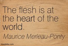 The flesh is at the heart of the world. Maurice Merleau Ponty, In The Flesh, Philosophy, Thoughts, Education, Film, World, Heart, Quotes