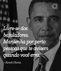 Livre-se dos bajuladores. Mantenha por perto pessoas que te avisem quando você erra.– Barack Obama  Veja outras frases noPortal Administradores