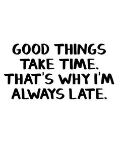'Good things take time That's why I'm always late' Poster by allthetees Too Late Quotes, Time Quotes, Quotes To Live By, Funny Quotes, Im Back Quotes, Great Quotes, Inspirational Quotes, Good Job Quotes, Good Times Quotes