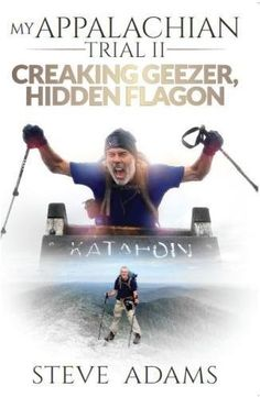 My Appalachian Trial II: Creaking Geezer, Hidden Flagon:   Steve Adams, a retired, overweight, 61-year-old Brit, who had never hiked in his life, decided one day that he wanted an adventure. Not willing to settle for just any old adventure, he decided to hike the entire length of America's Appalachian Trail, a beguiling attraction for many hikers, both home-grown and from all corners of the globe. Stretching from Georgia to Maine, taking its travelers on a whimsical journey through nat...