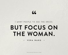 """I want people to see the dress. But focus on the woman."" - Vera Wang // #Quotes #WWWQuotesToLiveBy"