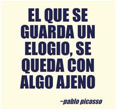 """""""El que se guarda un elogio, se queda con algo ajeno"""" Pablo Picasso http://www.quelibroleo.com/autores/picasso-pablo"""