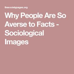 Why People Are So Averse to Facts - Sociological Images