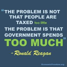 The problem is not that the people are taxed too little - The problem is that the government spends too much. -Ronald Reagan - http://whowasronaldreagan.com/?p=61