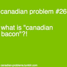Isn't any bacon eaten in Canada, Canadian bacon? Like not that yucky back bacon with the pea meal around it? Canadian Memes, Canadian Things, Canadian Humour, What Is Canadian Bacon, I Am Canadian, Canada Funny, Canada 150, Canadian Stereotypes, Peameal Bacon