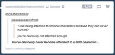 Oh my gosh, you seriously do not know pain until you get super attached to a BBC character.