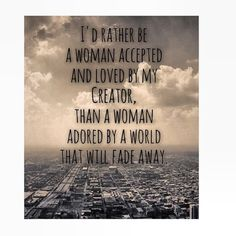 Be that woman that doesn't settle for what the world has to offer but sacrifice yourself to God whom loves you more than anyone could love you ... Be that woman who inspires, makes changes and leaves a mark in this world as a Godly woman and not just a woman with the same standards as everyone .. We have enough of those women out here we need more faithful and godly women who serve God ... be that woman.