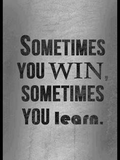 Some times you win sometimes you learn