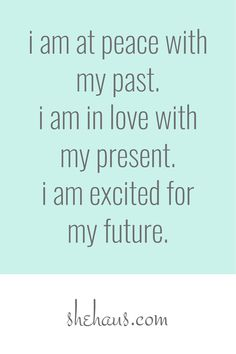 law of attraction baby. i am at peace with my past. i am in love with my present. i am excited for my future.