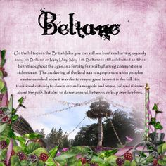 Beltaine ~ May 1st ~ In Irish mythology, the beginning of the Summer season for the Tuatha Dé Danann and the Milesians started at Bealtaine. Great bonfires would mark a time of purification and transition, heralding in the season in the hope of a good harvest later in the year, and were accompanied with ritual acts to protect the people from any harm by Otherworldly spirits.