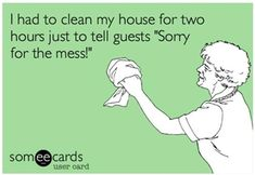 "I had to clean my house for two hours just to tell guests ""Sorry for the mess!"""