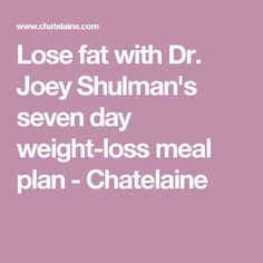 Lose fat with Dr. Joey Shulman's seven day weight-loss meal plan - Chatelaine Paleo Diet Weight Loss, Colon Cleanse Weight Loss, Herbal Weight Loss, Lose Weight Fast Diet, Healthy Food To Lose Weight, Fast Weight Loss Tips, Weight Loss Meal Plan, Healthy Eating, Lose Body Fat