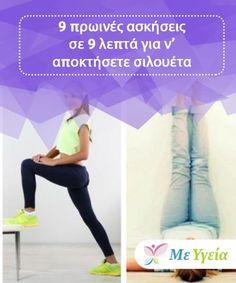 9 πρωινές ασκήσεις σε 9 λεπτά για ν' αποκτήσετε σιλουέτα  Επιλέξτε οποιαδήποτε από αυτές τις ασκήσεις και συνδυάστε τες για να κάνετε μια πρωινή ρουτίνα η οποία δεν διαρκεί πάνω από 9 ή 10 λεπτά. Σταδιακά θα δείτε διαφορά!