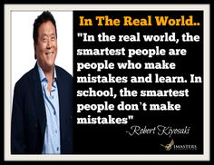 "Robert Kiyosaki Quotes: ""In the real world, the smartest people are people who make mistakes and learn. In school, the smartest people don't make mistakes."" – Robert Kiyosaki .. Question: What can you do today to begin learning by possibly making mistakes?... Chris T Atkinson P.S.Want more focus, happiness & Success? Check out our FREE Personal Development Program at www.imastersacademy.com"