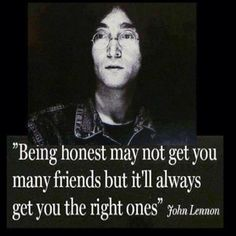 Being honest may not get you many friends but it'll always get you the right ones. --John Lennon