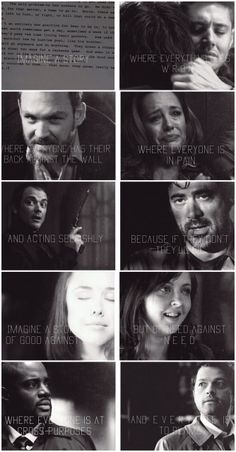 [gifset] Supernatural. Imagine a story where everything goes wrong. Where everyone has their back against the wall. Where everyone is in pain and acting selfishly. Because if they don't they'll die. Imagine a story not of good against evil, but of need against need. Where everyone is at cross purposes and everyone is to blame.