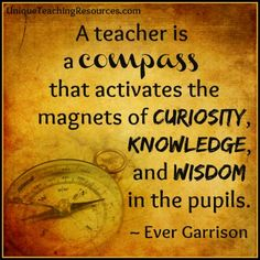 Ever Garrison - A teacher is a compass that activates the magnets of curiosity, knowledge, and wisdom in the pupils.