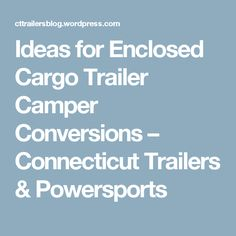 Ideas for Enclosed Cargo Trailer Camper Conversions – Connecticut Trailers & Powersports