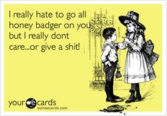 I really hate to go all honey badger on you, but I really dont care...or give a shit!