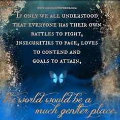 If only we all understood that everyone has their own battles to fight, insecurities to face, lives to contend and goals to attain...the world would be a much gentler place. ♥♥♥