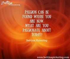 Passion can be found where you are now. What are you passionate about today? - Bettina Pickering #dialaguru #purpose