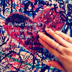 My heart belongs to you so keep it safe with you!
