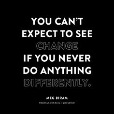 you can't expect to see change if you never do anything differently.