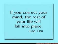 If you correct your mind, the rest of your life will fall into place -Lao Tzu
