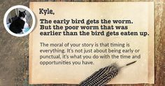 Kyle, while people preach their morals to everyone else, you view things from a completely opposite perspective. it is this ability to view things in such different ways that makes you stand out.   This is the moral of the story of your life. It serves as a guiding light to those who are stuck in a tough place in life.  Share this with your friends and let them discover the moral of their life story.