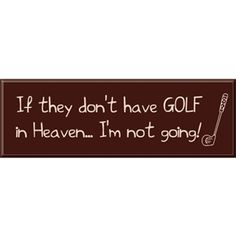 Buy NOW Golf in Heaven Sign http://www.wasandnow.com/shop/golf-in-heaven-sign/ #Arttowngifts, #Gifts, #Golf, #Heaven, #HomeDécor, #In, #Sign, #Specialty Perfect Gifts Wooden Sign Says: If they don't have GOLF in Heaven…I'm not going! A golf lovers sign from our golf gift collection. Ideal for a study or office. Each golf plaque includes a key hole for easy hanging. Signs are available with different quotes and in a variety of colors and sizes.