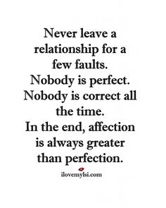 Never leave a relationship for a few faults. Nobody is perfect. Nobody is correct all the time. In the end, affection is always greater than perfection.