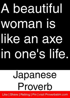 A beautiful woman is like an axe in one's life. - Japanese Proverb #proverbs #quotes