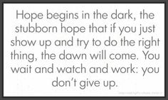 Hope begins in the dark, the stubborn hope that if you just show up and try to do the right thing, the dawn will come. You wait and watch and work; you don't give up.