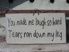 You made me laugh so hard.. Tears ran down my leg