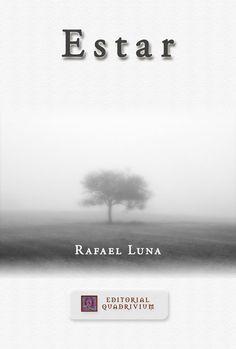 """Portada de la obra de Rafael Luna """"Estar"""" El texto que le invitamos a leer constituye un particular alegato de una verdad que envuelve al sujeto: «…el hombre  —dice Heidegger— se comporta como si fuera el forjador y el dueño del lenguaje, cuando es éste, y lo ha sido siempre, el que es señor del hombre». Efectivamente, podemos decir «poéticamente (la palabra) habita el hombre» http://www.librosquadrivium.es/editorialquadrivium/4555627/estar.html"""