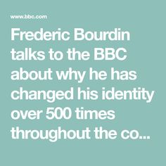 Frederic Bourdin talks to the BBC about why he has changed his identity over 500 times throughout the course of his unusual life.