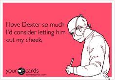 I love Dexter so much I'd consider letting him cut my cheek.