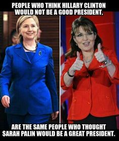 People who think Hillary Clinton would not be a good president, are the same people who thought Sarah Palin would be a great president. We Are The World, In This World, Religion, Sarah Palin, Greatest Presidents, Political Views, Thats The Way, Stupid People, Atheism