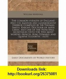 The common-vvealth of England And the manner and gouernement thereof. Compiled by Sir Thomas Smith, Knight, Doctour of both lawes, and one of the ... King Edward, and Queene Elizabeth.  (1635) (9781171343875) William Marshall , ISBN-10: 1171343876  , ISBN-13: 978-1171343875 ,  , tutorials , pdf , ebook , torrent , downloads , rapidshare , filesonic , hotfile , megaupload , fileserve