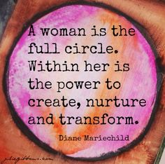 Woman is the full circle. It's innate. We say yes and miracles happen. It's our job.